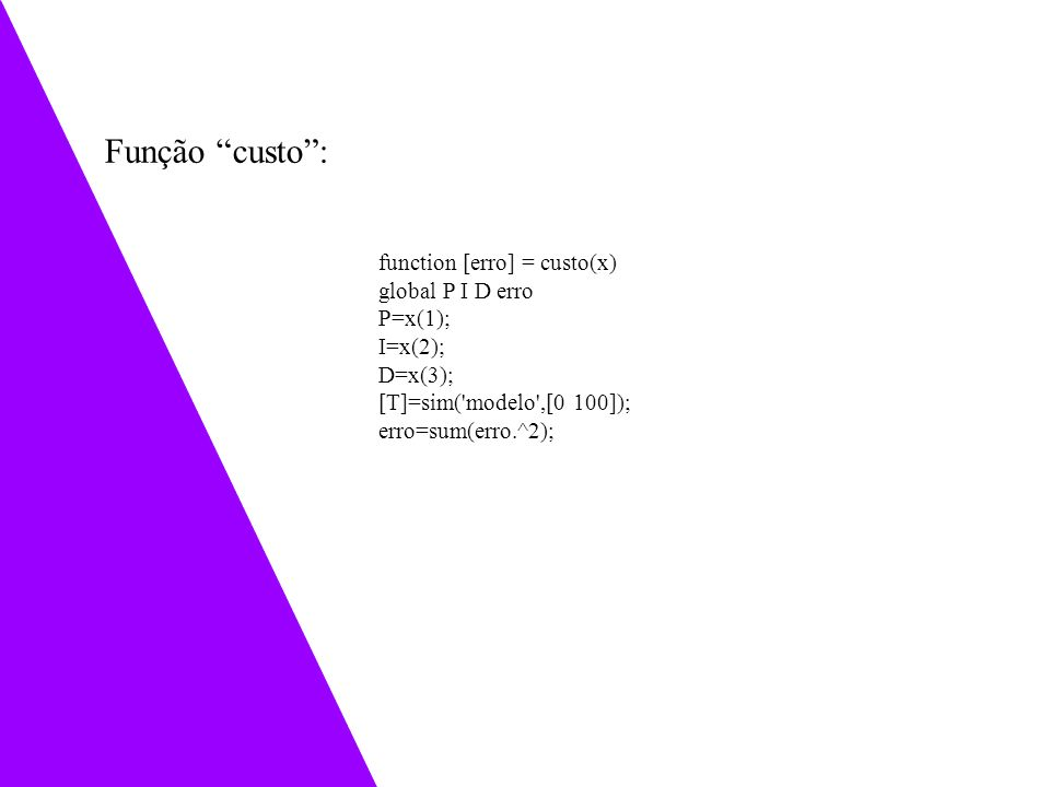 function [erro] = custo(x) global P I D erro P=x(1); I=x(2); D=x(3); [T]=sim('modelo',[0 100]); erro=sum(erro.^2); Função custo: