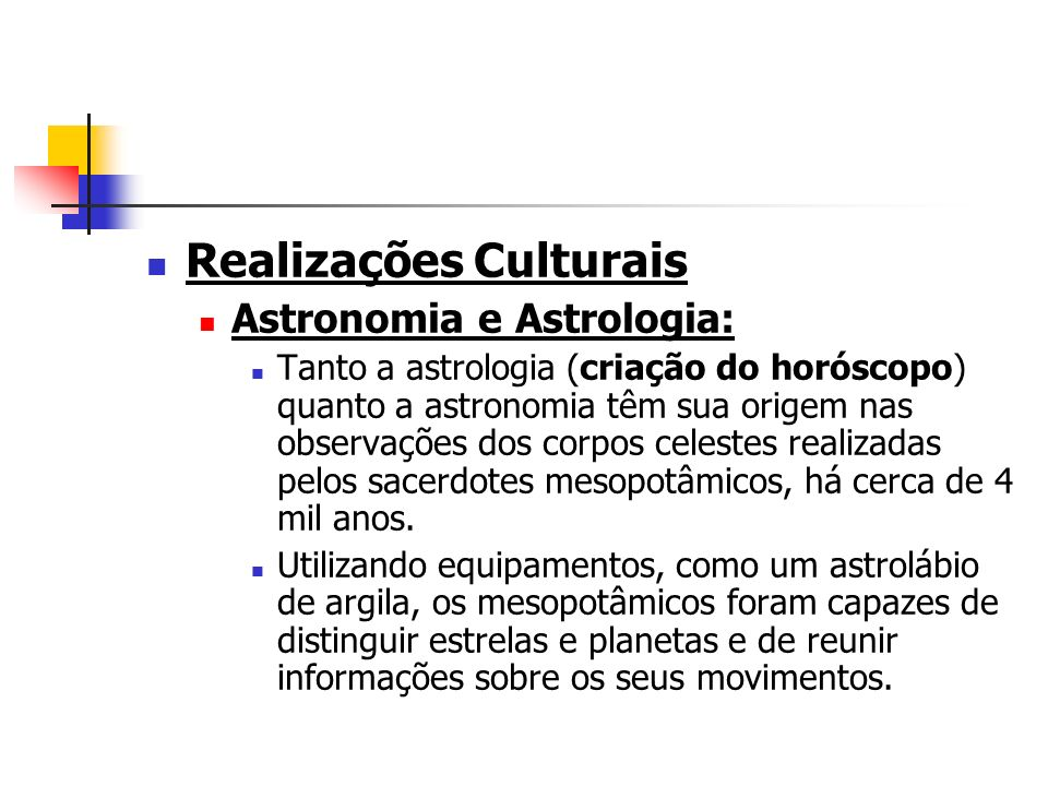 Realizações Culturais Astronomia e Astrologia: Tanto a astrologia (criação do horóscopo) quanto a astronomia têm sua origem nas observações dos corpos