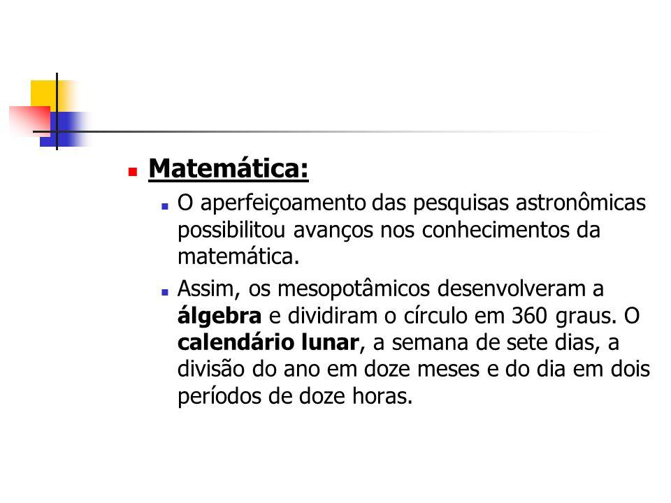 Matemática: O aperfeiçoamento das pesquisas astronômicas possibilitou avanços nos conhecimentos da matemática. Assim, os mesopotâmicos desenvolveram a