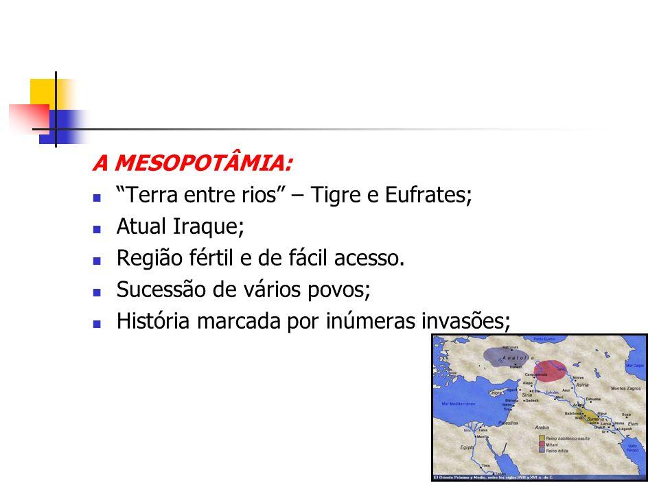 A MESOPOTÂMIA: Terra entre rios – Tigre e Eufrates; Atual Iraque; Região fértil e de fácil acesso. Sucessão de vários povos; História marcada por inúm