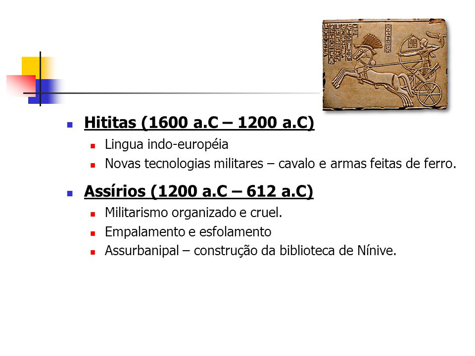 Hititas (1600 a.C – 1200 a.C) Lingua indo-européia Novas tecnologias militares – cavalo e armas feitas de ferro. Assírios (1200 a.C – 612 a.C) Militar