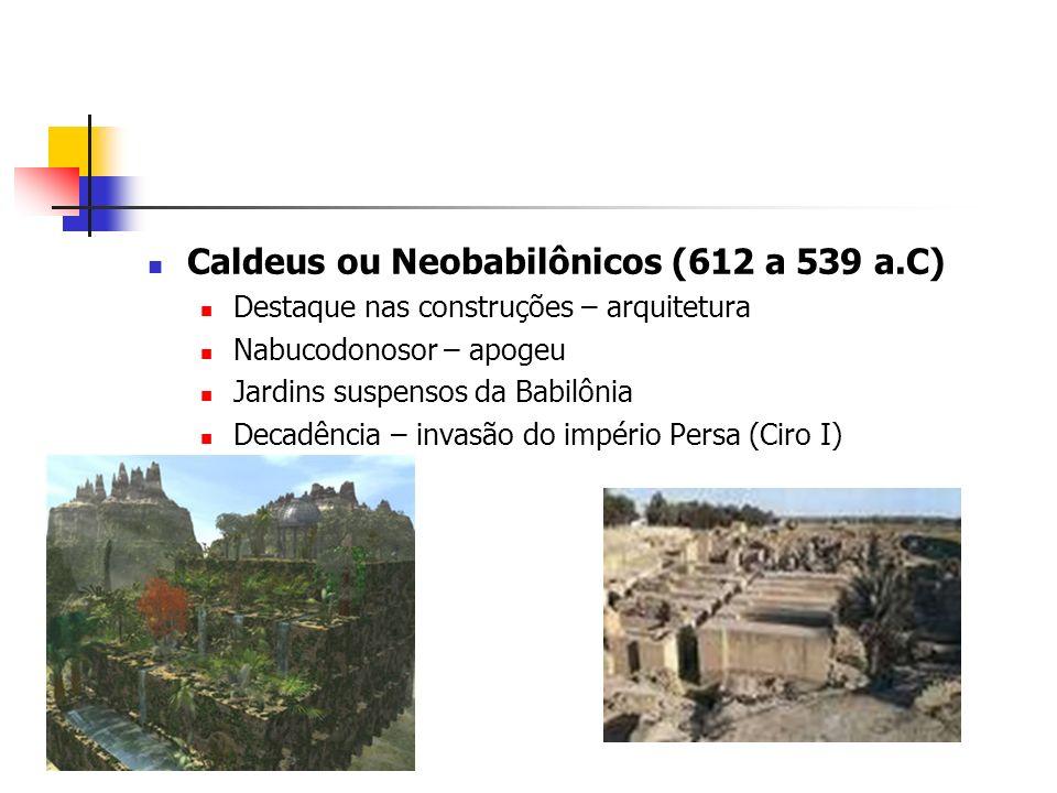 Caldeus ou Neobabilônicos (612 a 539 a.C) Destaque nas construções – arquitetura Nabucodonosor – apogeu Jardins suspensos da Babilônia Decadência – in