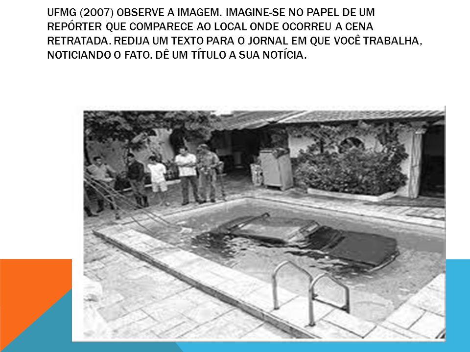 UFMG (2007) OBSERVE A IMAGEM. IMAGINE-SE NO PAPEL DE UM REPÓRTER QUE COMPARECE AO LOCAL ONDE OCORREU A CENA RETRATADA. REDIJA UM TEXTO PARA O JORNAL E