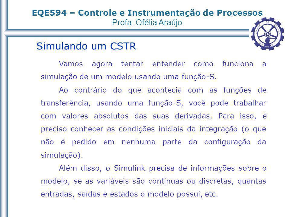 EQE594 – Controle e Instrumentação de Processos Profa. Ofélia Araújo Simulando um CSTR Vamos agora tentar entender como funciona a simulação de um mod