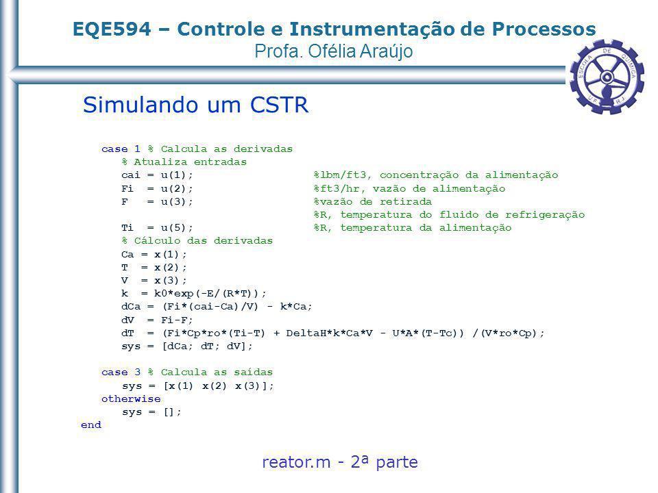 EQE594 – Controle e Instrumentação de Processos Profa. Ofélia Araújo Simulando um CSTR reator.m - 2ª parte case 1 % Calcula as derivadas % Atualiza en
