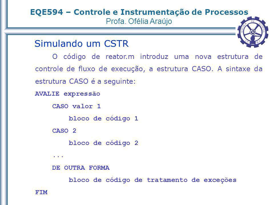 EQE594 – Controle e Instrumentação de Processos Profa. Ofélia Araújo Simulando um CSTR O código de reator.m introduz uma nova estrutura de controle de