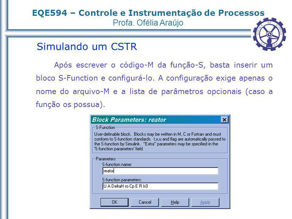 EQE594 – Controle e Instrumentação de Processos Profa. Ofélia Araújo Simulando um CSTR Após escrever o código-M da função-S, basta inserir um bloco S-