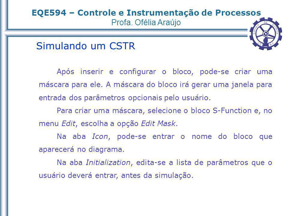EQE594 – Controle e Instrumentação de Processos Profa. Ofélia Araújo Simulando um CSTR Após inserir e configurar o bloco, pode-se criar uma máscara pa
