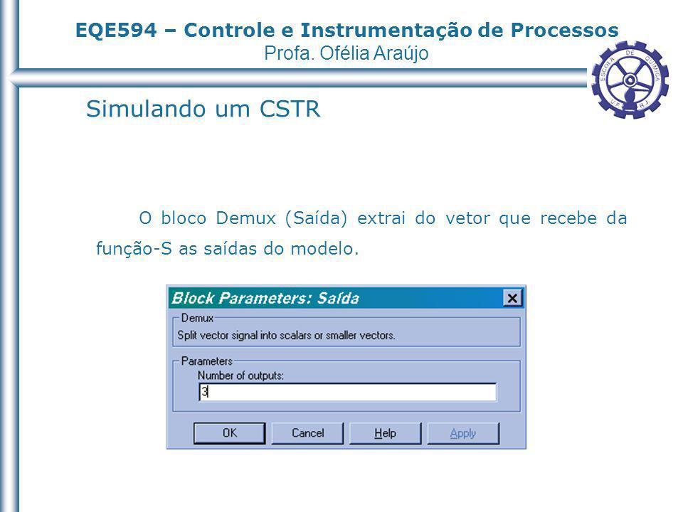 EQE594 – Controle e Instrumentação de Processos Profa. Ofélia Araújo Simulando um CSTR O bloco Demux (Saída) extrai do vetor que recebe da função-S as