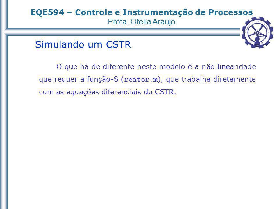 EQE594 – Controle e Instrumentação de Processos Profa. Ofélia Araújo Simulando um CSTR O que há de diferente neste modelo é a não linearidade que requ