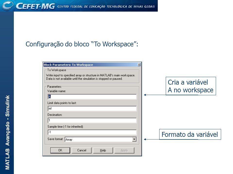 MATLAB Avançado - Simulink Configuração do bloco To Workspace: Cria a variável A no workspace Formato da variável