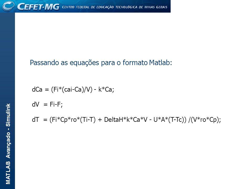 MATLAB Avançado - Simulink dCa = (Fi*(cai-Ca)/V) - k*Ca; dV = Fi-F; dT = (Fi*Cp*ro*(Ti-T) + DeltaH*k*Ca*V - U*A*(T-Tc)) /(V*ro*Cp); Passando as equaçõ