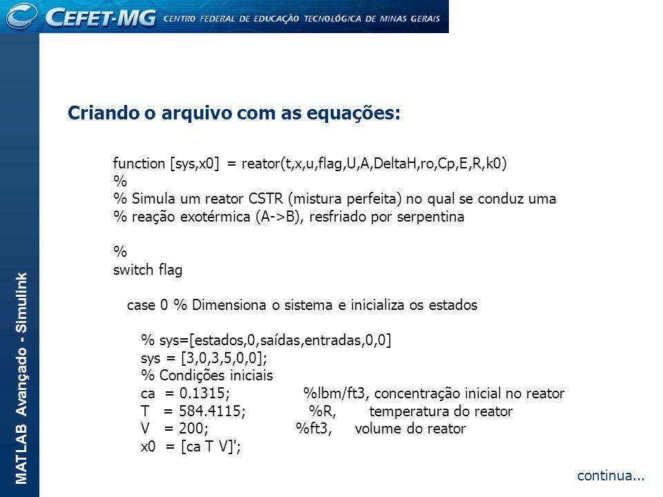 MATLAB Avançado - Simulink Criando o arquivo com as equações: function [sys,x0] = reator(t,x,u,flag,U,A,DeltaH,ro,Cp,E,R,k0) % % Simula um reator CSTR