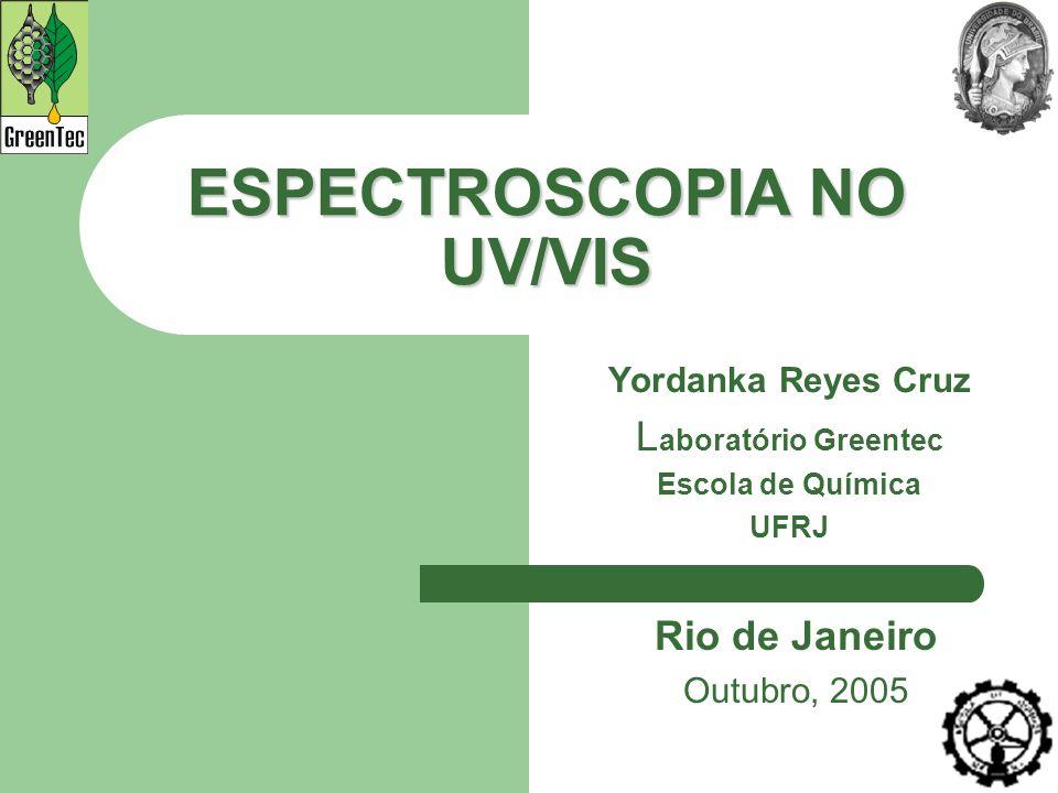 ESPECTROSCOPIA NO UV/VIS Yordanka Reyes Cruz L aboratório Greentec Escola de Química UFRJ Rio de Janeiro Outubro, 2005