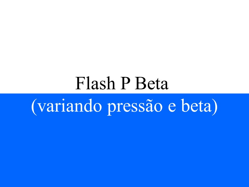 Flash P Beta (variando pressão e beta)