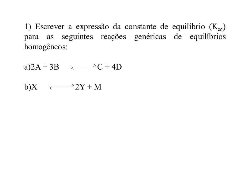 1) Escrever a expressão da constante de equilíbrio (K eq ) para as seguintes reações genéricas de equilíbrios homogêneos: a)2A + 3B C + 4D b)X 2Y + M
