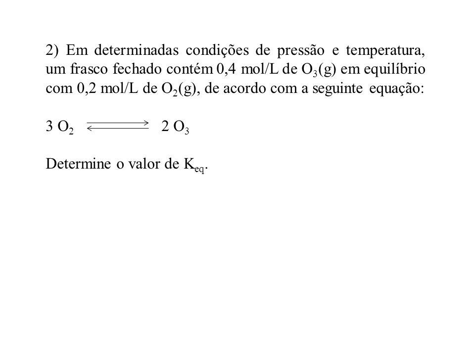 2) Em determinadas condições de pressão e temperatura, um frasco fechado contém 0,4 mol/L de O 3 (g) em equilíbrio com 0,2 mol/L de O 2 (g), de acordo