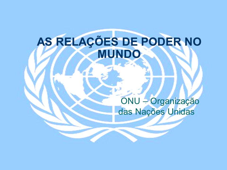 AS RELAÇÕES DE PODER NO MUNDO ONU – Organização das Nações Unidas