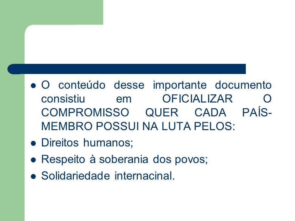 O conteúdo desse importante documento consistiu em OFICIALIZAR O COMPROMISSO QUER CADA PAÍS- MEMBRO POSSUI NA LUTA PELOS: Direitos humanos; Respeito à