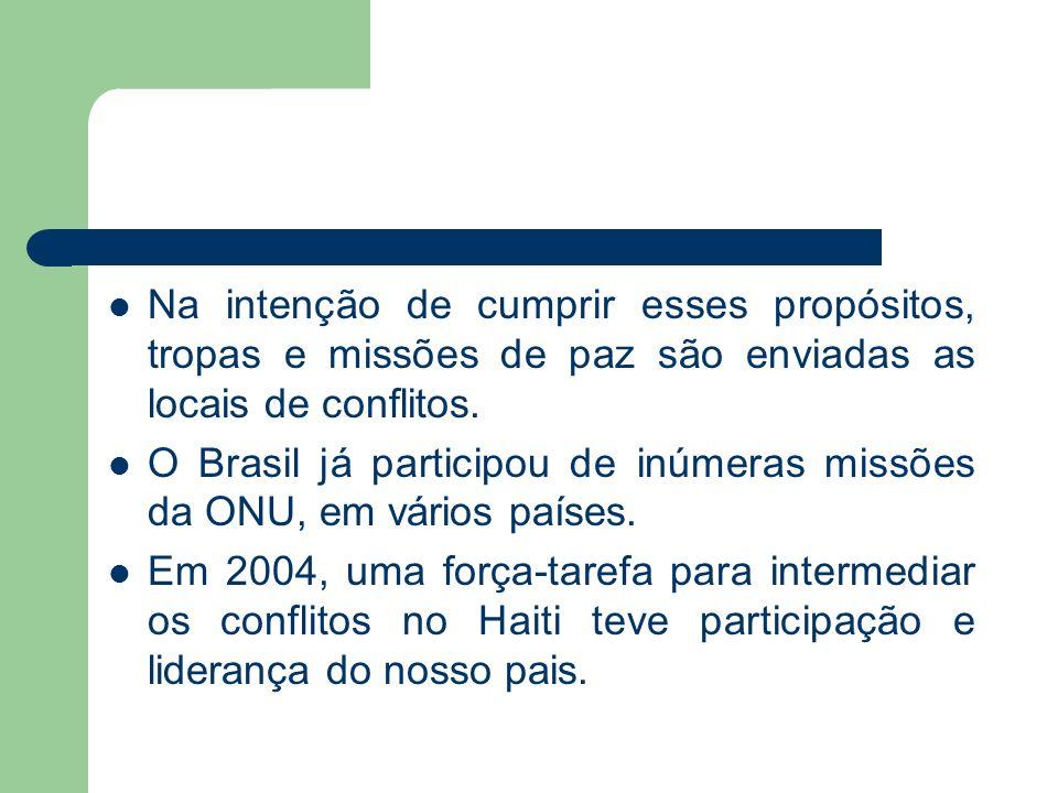 Na intenção de cumprir esses propósitos, tropas e missões de paz são enviadas as locais de conflitos. O Brasil já participou de inúmeras missões da ON
