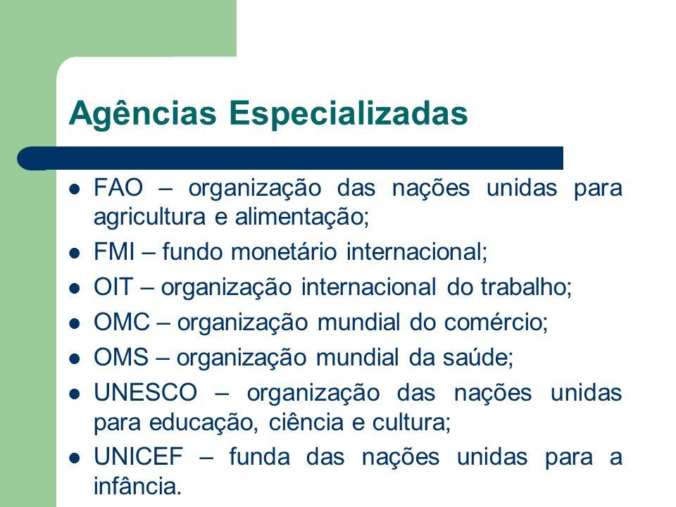 Agências Especializadas FAO – organização das nações unidas para agricultura e alimentação; FMI – fundo monetário internacional; OIT – organização int