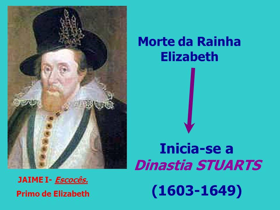 JAIME I- Escocês. Primo de Elizabeth Morte da Rainha Elizabeth Inicia-se a Dinastia STUARTS (1603-1649)
