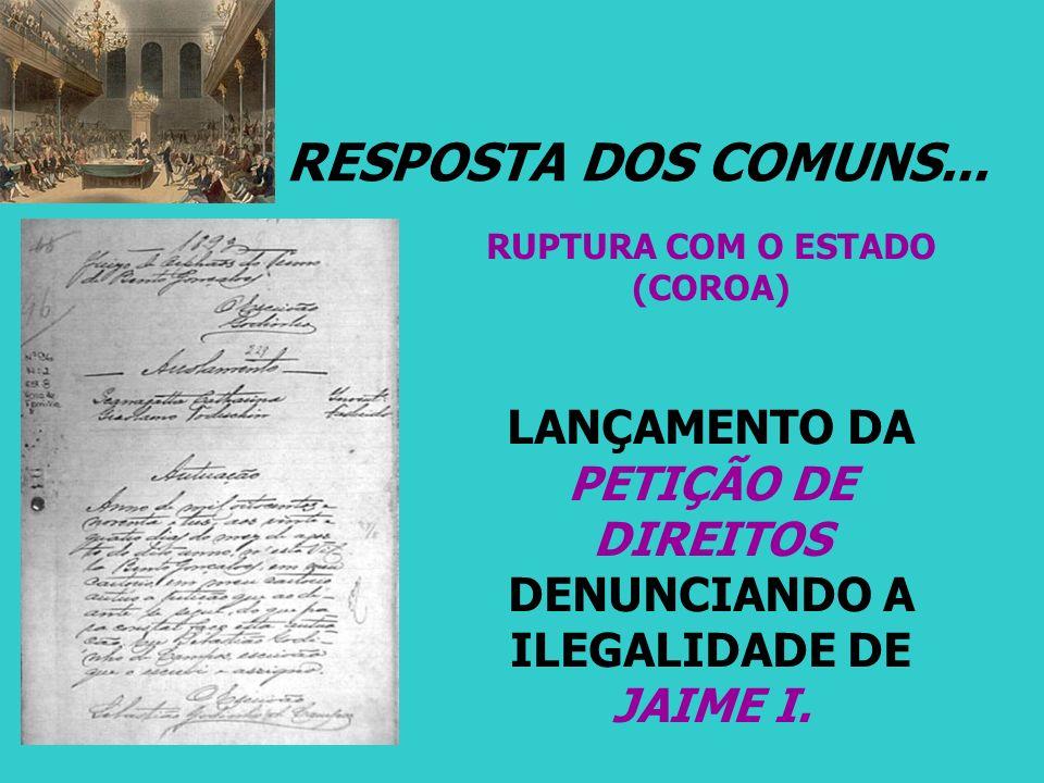 RESPOSTA DOS COMUNS... RUPTURA COM O ESTADO (COROA) LANÇAMENTO DA PETIÇÃO DE DIREITOS DENUNCIANDO A ILEGALIDADE DE JAIME I.
