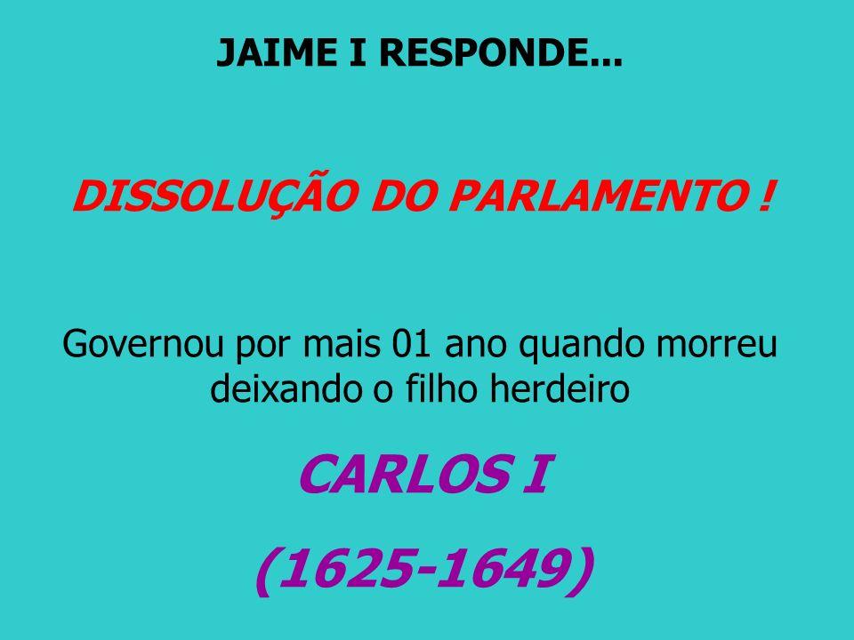 JAIME I RESPONDE... DISSOLUÇÃO DO PARLAMENTO ! Governou por mais 01 ano quando morreu deixando o filho herdeiro CARLOS I (1625-1649)