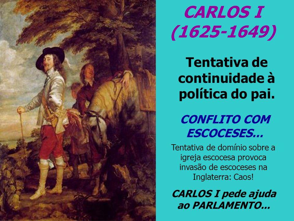 CARLOS I (1625-1649) Tentativa de continuidade à política do pai. CONFLITO COM ESCOCESES... Tentativa de domínio sobre a igreja escocesa provoca invas