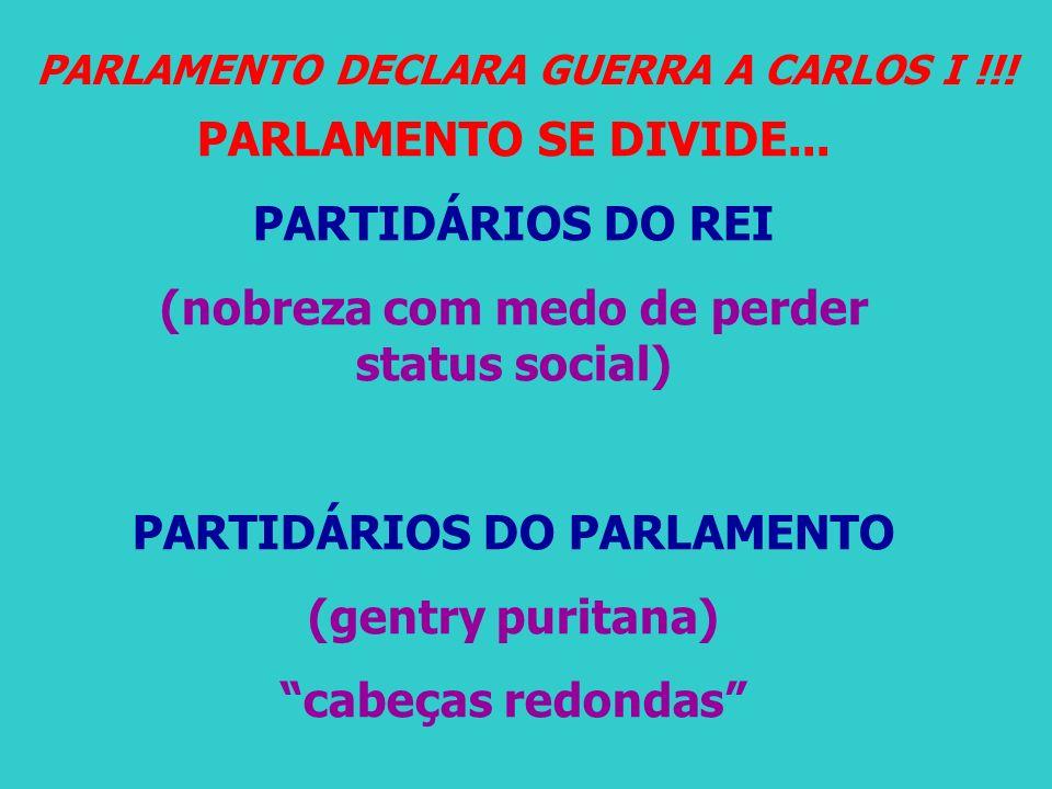 PARLAMENTO DECLARA GUERRA A CARLOS I !!! PARLAMENTO SE DIVIDE... PARTIDÁRIOS DO REI (nobreza com medo de perder status social) PARTIDÁRIOS DO PARLAMEN