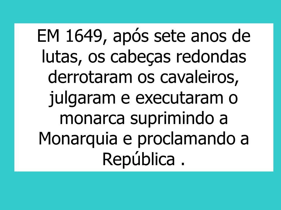 EM 1649, após sete anos de lutas, os cabeças redondas derrotaram os cavaleiros, julgaram e executaram o monarca suprimindo a Monarquia e proclamando a