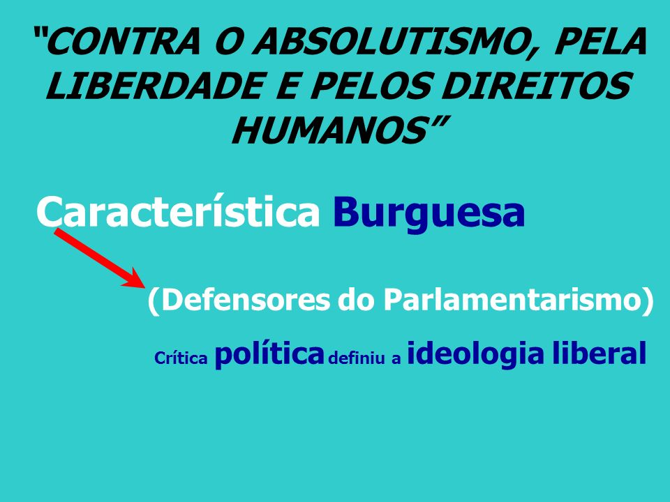 CONTRA O ABSOLUTISMO, PELA LIBERDADE E PELOS DIREITOS HUMANOS Característica Burguesa (Defensores do Parlamentarismo) Crítica política definiu a ideol