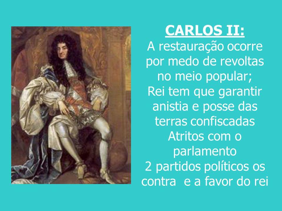 CARLOS II: A restauração ocorre por medo de revoltas no meio popular; Rei tem que garantir anistia e posse das terras confiscadas Atritos com o parlam