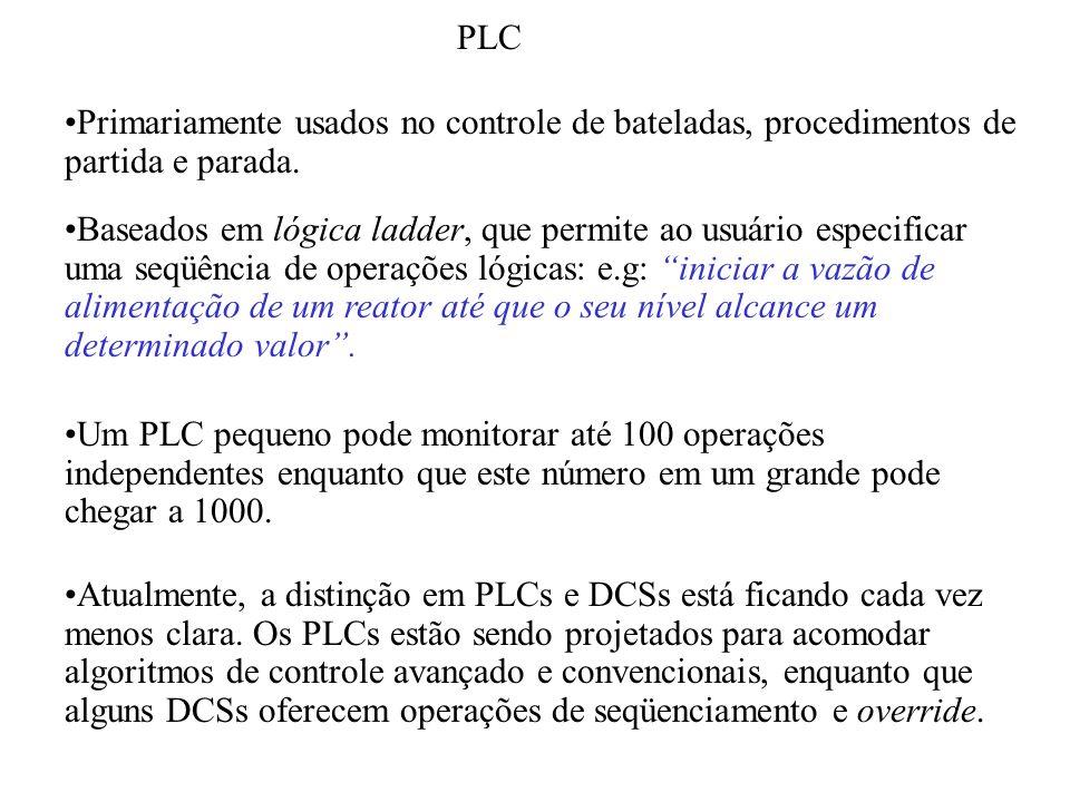 PLC Primariamente usados no controle de bateladas, procedimentos de partida e parada. Baseados em lógica ladder, que permite ao usuário especificar um