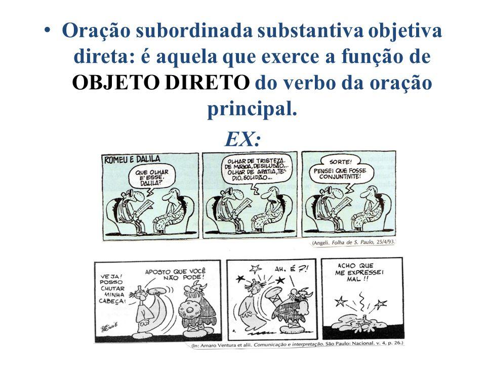 Oração subordinada substantiva objetiva direta: é aquela que exerce a função de OBJETO DIRETO do verbo da oração principal. EX: