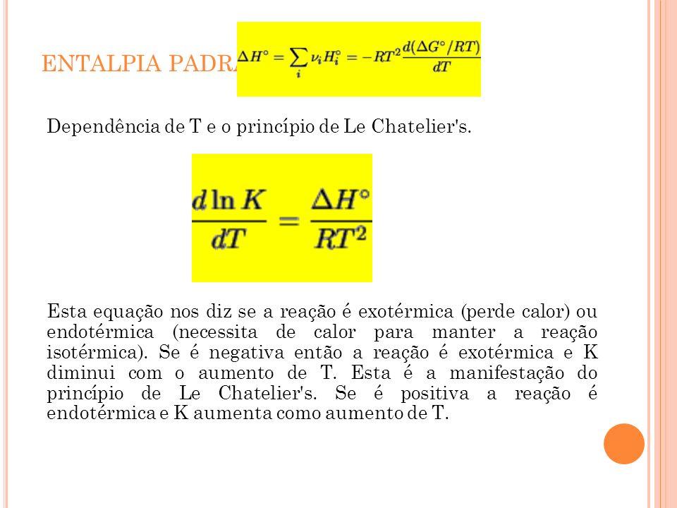 ENTALPIA PADRÃO Dependência de T e o princípio de Le Chatelier's. Esta equação nos diz se a reação é exotérmica (perde calor) ou endotérmica (necessit