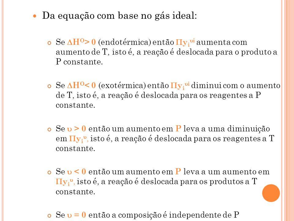 Da equação com base no gás ideal: Se H O > 0 (endotérmica) então y i i aumenta com aumento de T, isto é, a reação é deslocada para o produto a P const