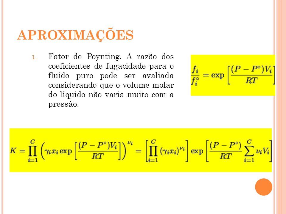 APROXIMAÇÕES 1. Fator de Poynting. A razão dos coeficientes de fugacidade para o fluido puro pode ser avaliada considerando que o volume molar do líqu
