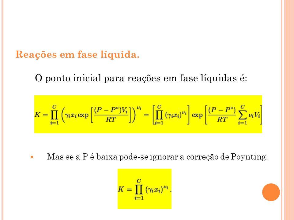 Reações em fase líquida. O ponto inicial para reações em fase líquidas é: Mas se a P é baixa pode-se ignorar a correção de Poynting.