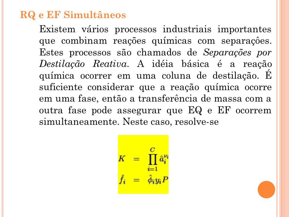 RQ e EF Simultâneos Existem vários processos industriais importantes que combinam reações químicas com separaçôes. Estes processos são chamados de Sep
