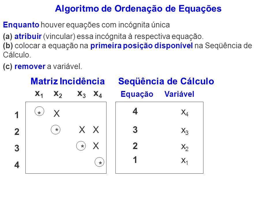 Algoritmo de Ordenação de Equações Enquanto houver equações com incógnita única (c) remover a variável. 4 x 4 3 x 3 2 x 2 1 x 1 Seqüência de Cálculo E