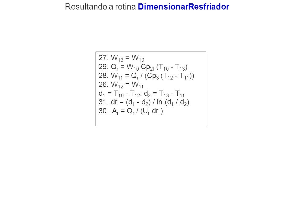 27. W 13 = W 10 29. Q r = W 10 Cp 2l (T 10 - T 13 ) 28. W 11 = Q r / (Cp 3 (T 12 - T 11 )) 26. W 12 = W 11 d 1 = T 10 - T 12 : d 2 = T 13 - T 11 31. d