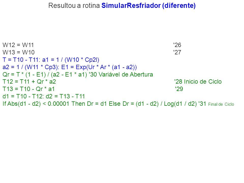 Resultou a rotina SimularResfriador (diferente) W12 = W11 '26 W13 = W10 '27 T = T10 - T11: a1 = 1 / (W10 * Cp2l) a2 = 1 / (W11 * Cp3): E1 = Exp(Ur * A