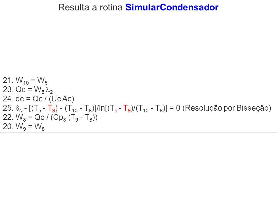 21. W 10 = W 5 23. Qc = W 5 2 24. dc = Qc / (Uc Ac) 25. c - [(T 5 - T 9 ) - (T 10 - T 8 )]/ln[(T 5 - T 9 )/(T 10 - T 8 )] = 0 (Resolução por Bisseção)