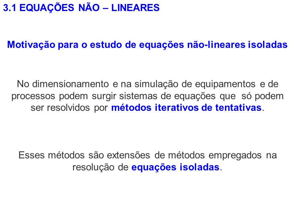 3.1 EQUAÇÕES NÃO – LINEARES Motivação para o estudo de equações não-lineares isoladas No dimensionamento e na simulação de equipamentos e de processos