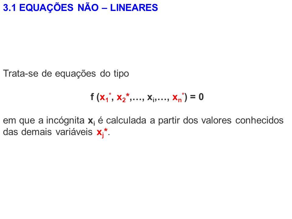 3.1 EQUAÇÕES NÃO – LINEARES Trata-se de equações do tipo f (x 1 *, x 2 *,…, x i,…, x n * ) = 0 em que a incógnita x i é calculada a partir dos valores