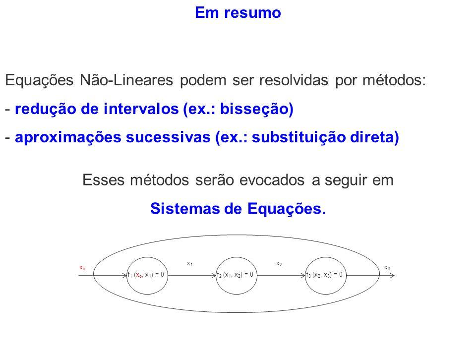 Em resumo Equações Não-Lineares podem ser resolvidas por métodos: - redução de intervalos (ex.: bisseção) - aproximações sucessivas (ex.: substituição