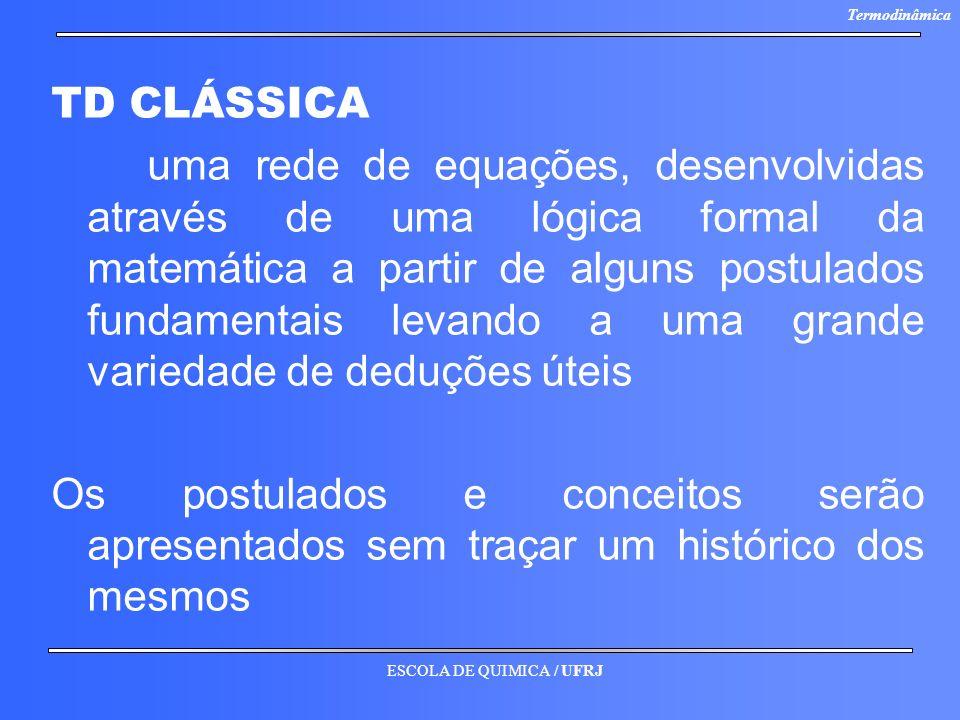 ESCOLA DE QUIMICA / UFRJ Termodinâmica TD CLÁSSICA uma rede de equações, desenvolvidas através de uma lógica formal da matemática a partir de alguns p