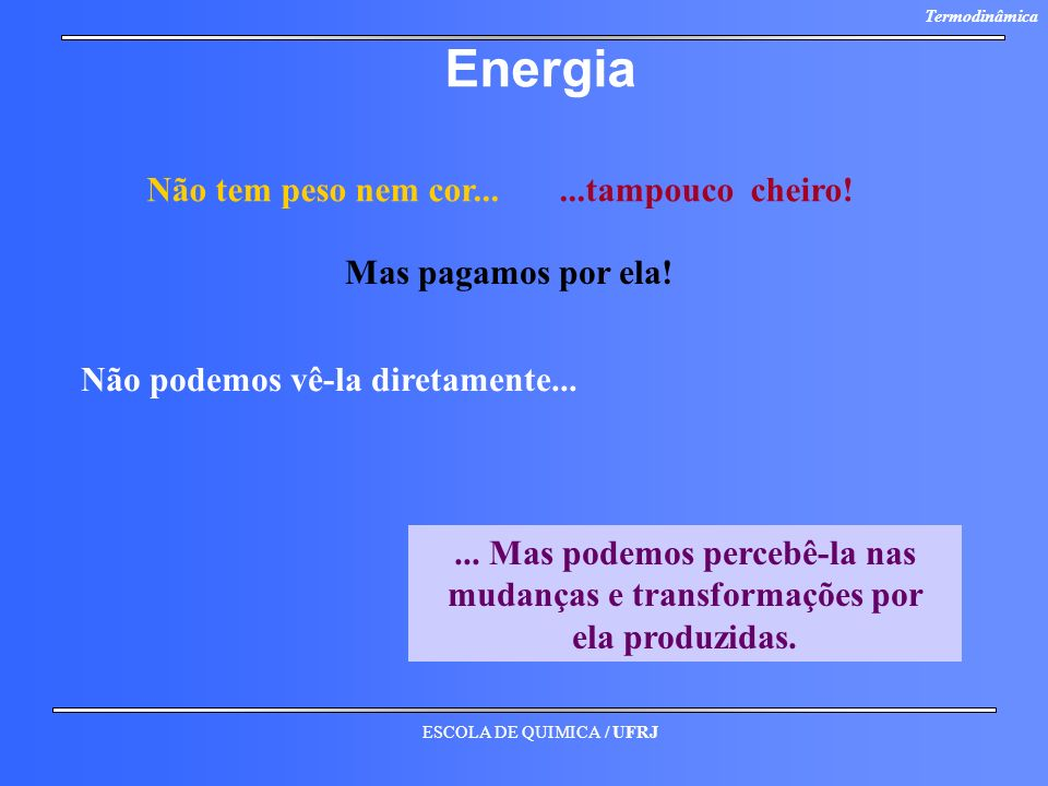 ESCOLA DE QUIMICA / UFRJ Termodinâmica Energia Não tem peso nem cor......tampouco cheiro! Mas pagamos por ela! Não podemos vê-la diretamente...... Mas