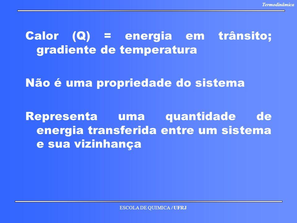 ESCOLA DE QUIMICA / UFRJ Termodinâmica Calor (Q) = energia em trânsito; gradiente de temperatura Não é uma propriedade do sistema Representa uma quant